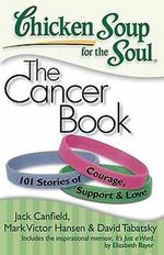 Chicken Soup for the Soul: The Cancer Book : 101 Stories of Courage, Support & Love - Jack Canfield