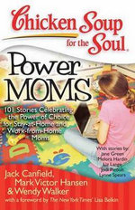 Power Moms : 101 Stories Celebrating the Power of Choice for Stay-At-Home and Work-From-Home Moms - Jack Canfield