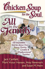 Chicken Soup for the Soul : All in the Family : 101 Incredible Stories about Our Funny, Quirky, Lovable &