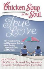 Chicken Soup for the Soul : True Love : 101 Heartwarming and Humorous Stories about Dating, Romance, Love, and Marriage - Jack Canfield