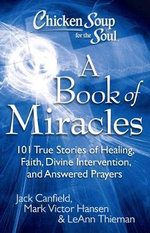 Chicken Soup for the Soul: A Book of Miracles : 101 True Stories of Healing, Faith, Divine Intervention, and Answered Prayers - Jack Canfield
