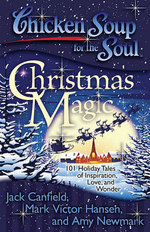 Chicken Soup for the Soul: Christmas Magic : 101 Holiday Tales of Inspiration, Love, and Wonder - Jack Canfield