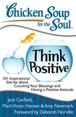 Chicken Soup for the Soul: Think Positive : 101 Inspirational Stories about Counting Your Blessings and Having a Positive Attitude - Jack Canfield
