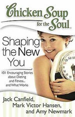 Chicken Soup for the Soul: Shaping the New You : 101 Encouraging Stories about Dieting and Fitness... and Finding What Works for You - Jack Canfield