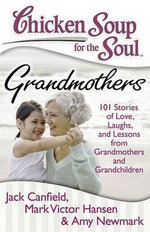 Chicken Soup for the Soul : Grandmothers : 101 Stories of Love, Laughs, and Lessons from Grandmothers and Grandchildren - Jack Canfield