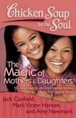 Chicken Soup for the Soul : The Magic of Mothers & Daughters : 101 Inspirational and Entertaining Stories about That Special Bond - Jack Canfield