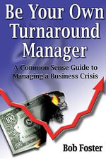 Be Your Own Turnaround Manager : A Common Sense Guide to Managing a Business Crisis - Bob Foster