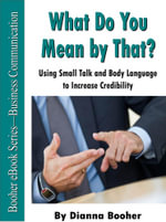 What Do You Mean by That? : Using Small Talk and Body Language to Increase Credibility - Booher. Dianna
