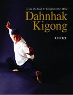 Dahnhak Kigong : Using Your Body to Enlighten Your Mind - Ilchi Lee