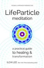 Lifeparticle Meditation : A Practical Guide to Healing and Transformation - Ilchi Lee