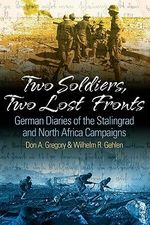 Two Soldiers, Two Lost Fronts : German War Diaries of the Stalingrad and North Africa Campaigns - Don A. Gregory