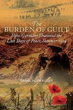 The Burden of Guilt : How Germany Shattered the Last Days of Peace, Summer 1914 - Daniel Allen Butler