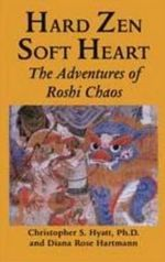 Hard Zen, Soft Heart : The Adventures of Roshi Chaos - Christopher S. Hyatt