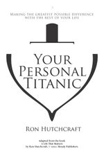 Your Personal Titanic - Making the Greatest Possible Difference With the Rest of Your Life : Making the Greatest Possible Difference with the Rest of Your Life - Ronald P. Hutchcraft