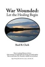 War Wounded : Let the Healing Begin - Basil B Clark