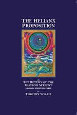 The Helianx Proposition : The Return of the Rainbow Serpent--A Cosmic Creation Fable - Timothy Wyllie