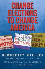 Change Elections to Change America: Democracy Matters : Student Organizers in Action - Jay R Mandle