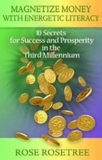 Magnetize Money with Energetic Literacy : 10 Secrets for Success & Prosperity in the Third Millennium - Rose Rosetree
