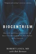 Biocentrism : How Life and Consciousness are the Keys to Understanding the True Nature of the Universe - Robert Lanza