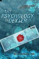 The Psychology of Dexter :  Completely Unauthorized - Leah Wilson