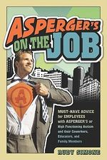 Asperger's on the Job : Must-have Advice for People with Asperger's or High Functioning Autism and Their Coworkers, Educators, and Advocates - Rudy Simone