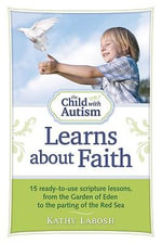 The Child with Autism Learns About Faith : 15 Ready-to-use Scripture Lessons, from the Garden of Eden to the Parting of the Red Sea - Kathy Labosh