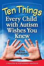 Ten Things Every Child with Autism Wishes You Knew : Updated and Expanded Edition - Ellen Notbohm