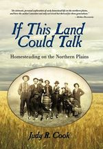 If This Land Could Talk : Homesteading on the Northern Plains - Judy R Cook