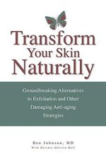 Transform Your Skin, Naturally : Groundbreaking Alternatives to Exfoliation & Other Damaging Anti-Aging Strategies - Ben Johnson