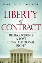 Liberty of Contract : Rediscovering a Lost Constitutional Right - Reader in Drama David Mayer, N