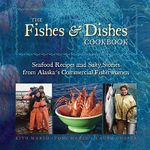 The Fishes & Dishes Cookbook : Seafood Recipes and Salty Stories from Alaska's Commercial Fisherwomen - Kiyo Marsh