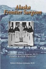 Alaska Frontier Surgeon - Robert Holmes Johnson