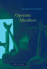Operatic Afterlives : The Attraction of Cinema to Opera - Michal Grover-Friedlander