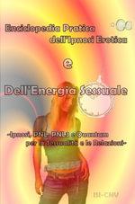 Enciclopedia Pratica dell'Ipnosi Erotica e Dell'Energia Sessuale : Ipnosi, PNL, PNL3 e Quantum per la Sessualita d le Relazioni