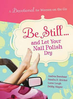 Be Still... and Let Your Nail Polish Dry : A Devo for Women on the Go! - Andrea Boeshaar