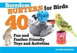 Boredom Busters for Birds : 40 Fun and Feather-Friendly Toys and Adventures - Nikki Moustaki