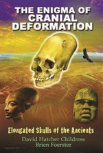 Enigma of Cranial Deformation : Elongated Skulls of the Ancients - David Hatcher Childress