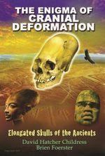 Enigma of Cranial Deformation : Elongated Skulls of the Ancients - David Hatcher Childress