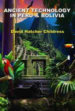 Ancient Technology In Peru and Bolivia - David Hatcher Childress
