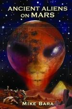 Ancient Aliens on Mars : Alien Contact Tales Since the 1950s - Mike Bara