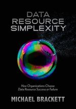 Data Resource Simplexity : How Organizations Choose Data Resource Success or Failure - Michael Brackett