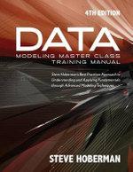 Data Modeling Master Class Training Manual : Steve Hoberman's Best Practices Approach to Understanding & Applying Fundamentals Through Advanced Modeling Techniques - Steve Hoberman