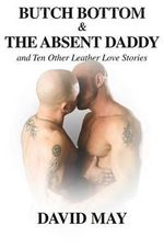 Butch Bottom and the Absent Daddy : And Ten Other Leather Love Stories - David May