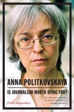 Is Journalism Worth Dying For? : Final Dispatches - Anna Politkovskaya