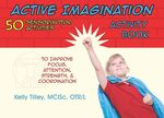 Active Imagination Activity Book : 50 Sensorimotor Activities to Improve Focus, Attention, Strength, & Coordination - Kelly Tilley