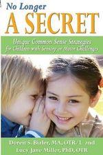No Longer A Secret : Unique Common Sense Strategies for Children with Sensory or Motor Challenges - Doreit Bialer