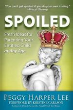 Spoiled : Fresh Ideas for Parenting Your Entitled Child -- At Any Age - Peggy Harper Lee