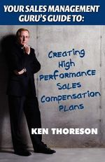 Your Sales Management Guru's Guide to : Creating High-Performance Sales Compensation Plans - Ken Thoreson