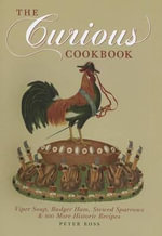 The Curious Cookbook : Viper Soup, Badger Ham, Stewed Sparrows & 100 More Historic Recipes - Peter Ross