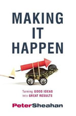 Making it Happen : Turning Good Ideas Into Great Results - Peter Sheahan
